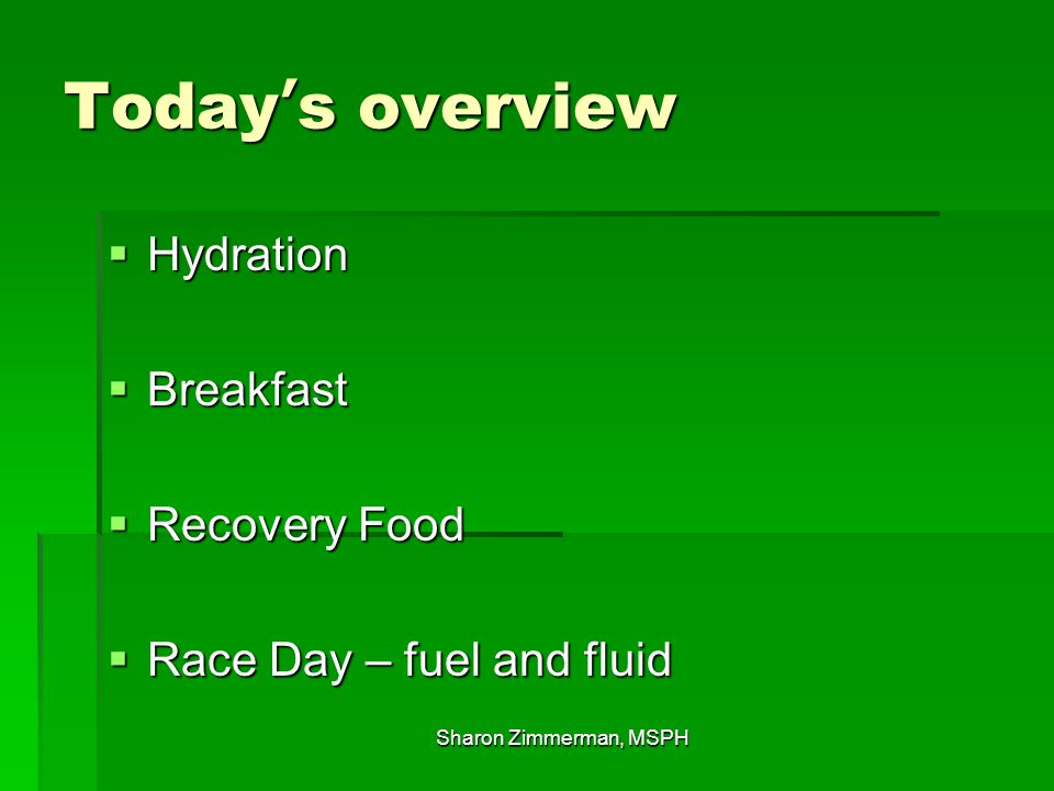 Today's overview  Hydration  Breakfast  Recovery Food  Race Day – fuel and fluid Sharon Zimmerman, MSPH