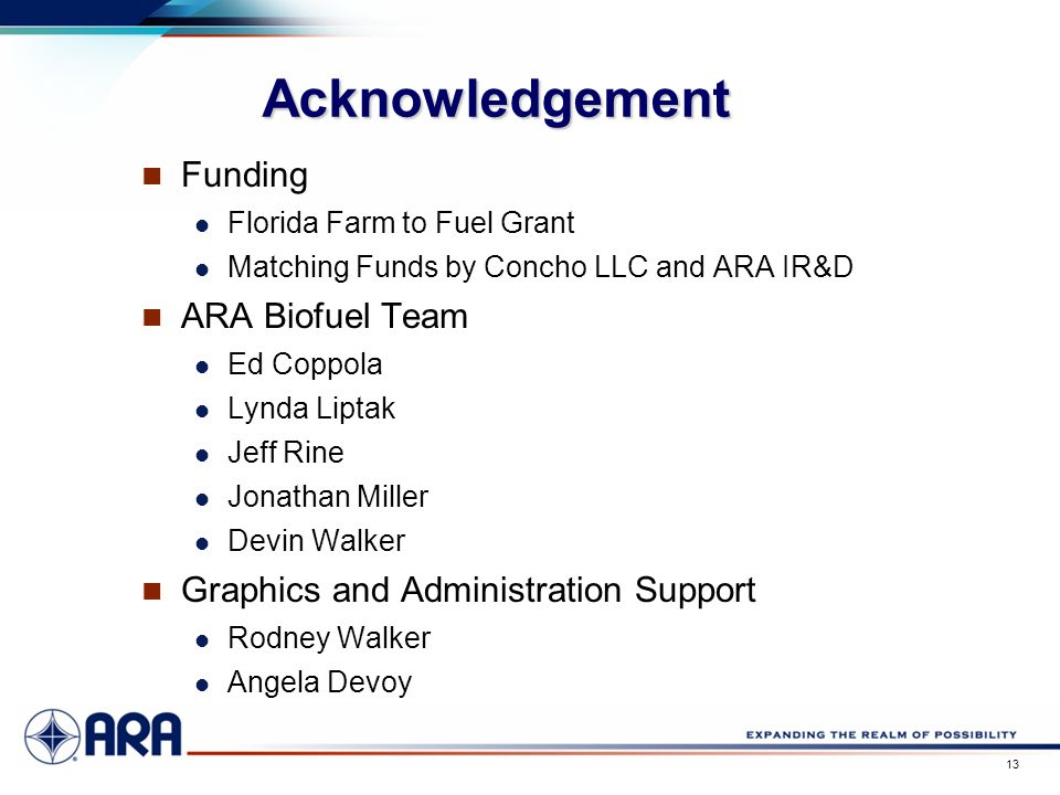 a 13 Acknowledgement Funding Florida Farm to Fuel Grant Matching Funds by Concho LLC and ARA IR&D ARA Biofuel Team Ed Coppola Lynda Liptak Jeff Rine Jonathan Miller Devin Walker Graphics and Administration Support Rodney Walker Angela Devoy