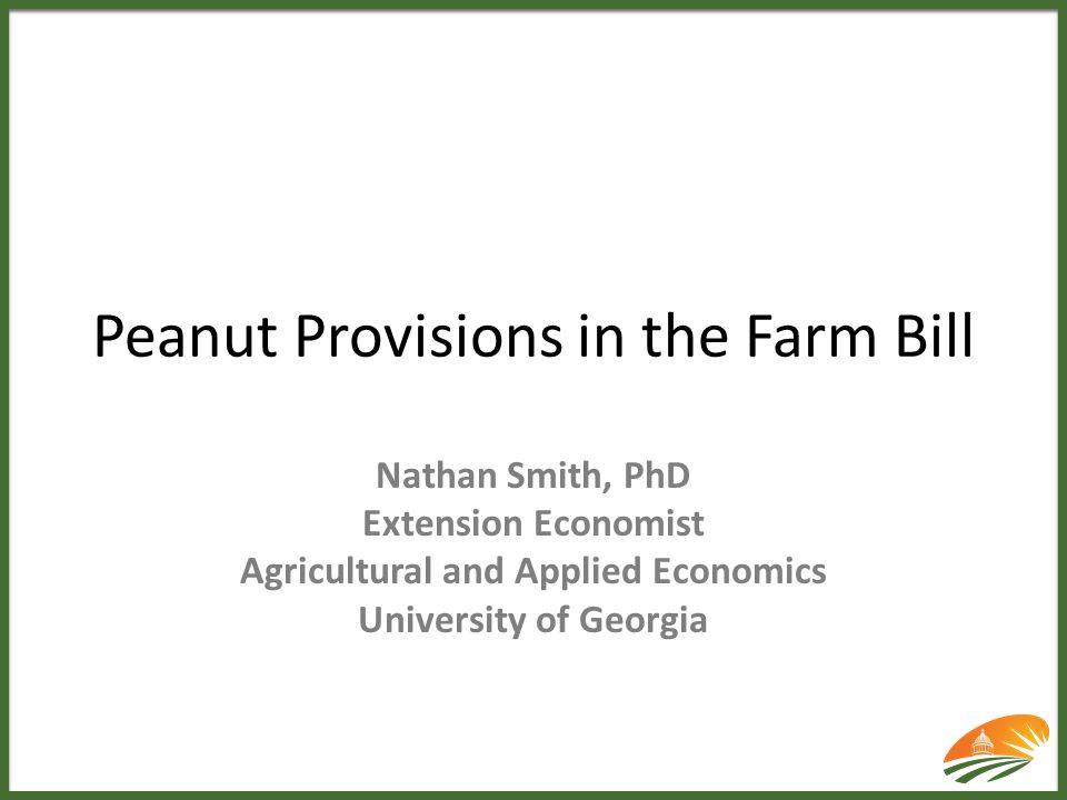 Peanut Provisions in the Farm Bill Nathan Smith, PhD Extension Economist Agricultural and Applied Economics University of Georgia