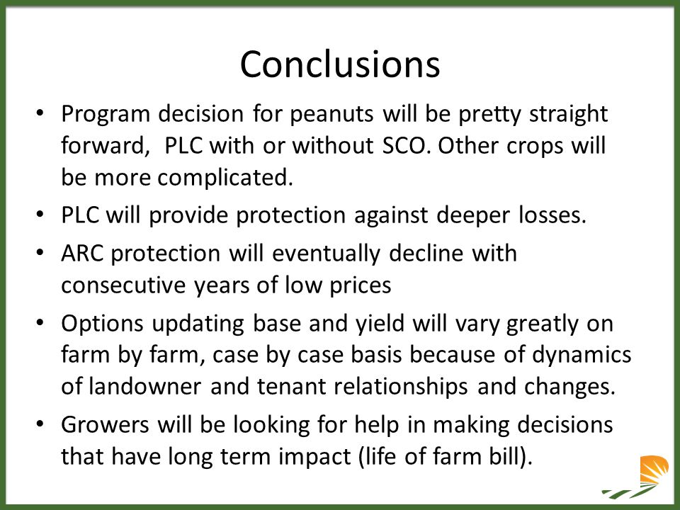 Conclusions Program decision for peanuts will be pretty straight forward, PLC with or without SCO. Other crops will be more complicated. PLC will prov