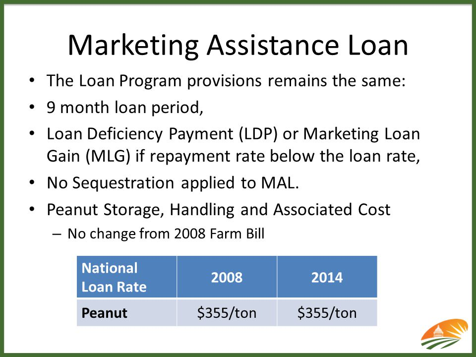 Marketing Assistance Loan The Loan Program provisions remains the same: 9 month loan period, Loan Deficiency Payment (LDP) or Marketing Loan Gain (MLG
