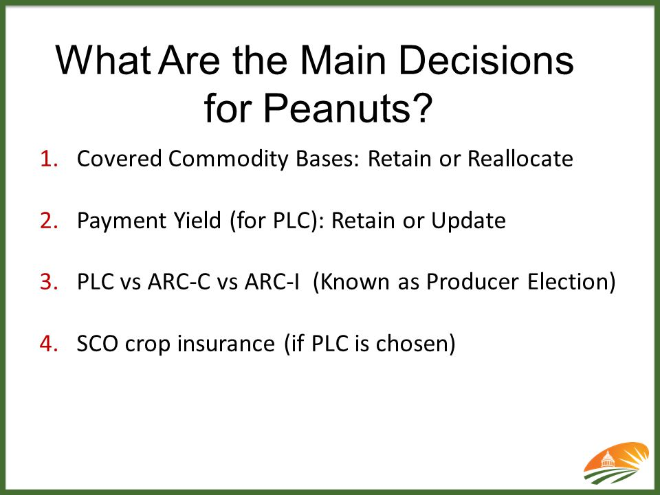 What Are the Main Decisions for Peanuts? 1.Covered Commodity Bases: Retain or Reallocate 2.Payment Yield (for PLC): Retain or Update 3.PLC vs ARC-C vs