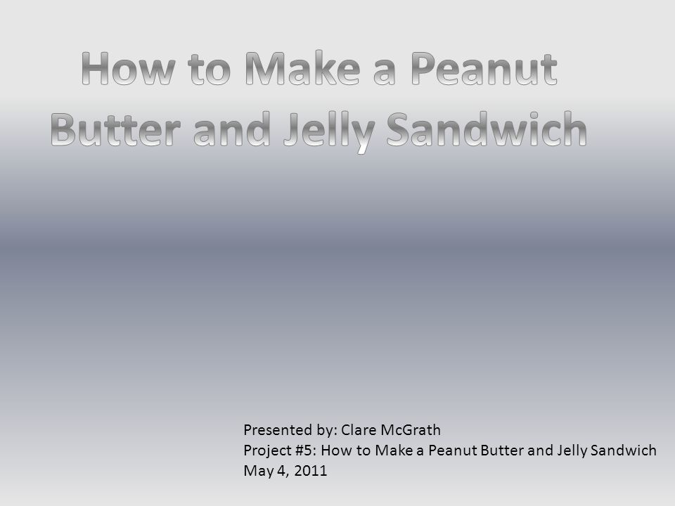 Presented by: Clare McGrath Project #5: How to Make a Peanut Butter and Jelly Sandwich May 4, 2011