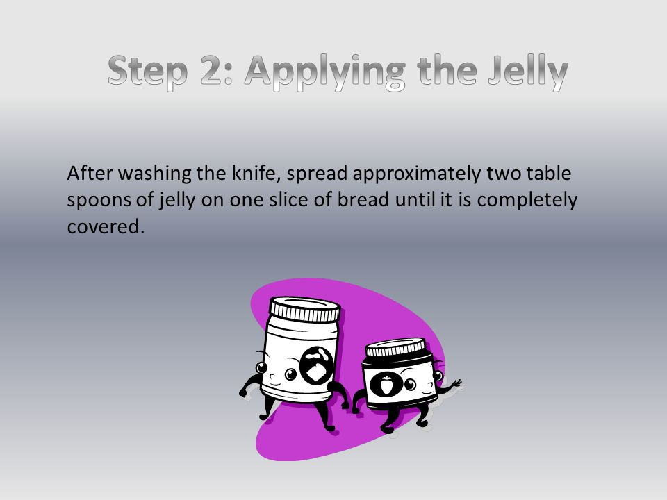 After washing the knife, spread approximately two table spoons of jelly on one slice of bread until it is completely covered.