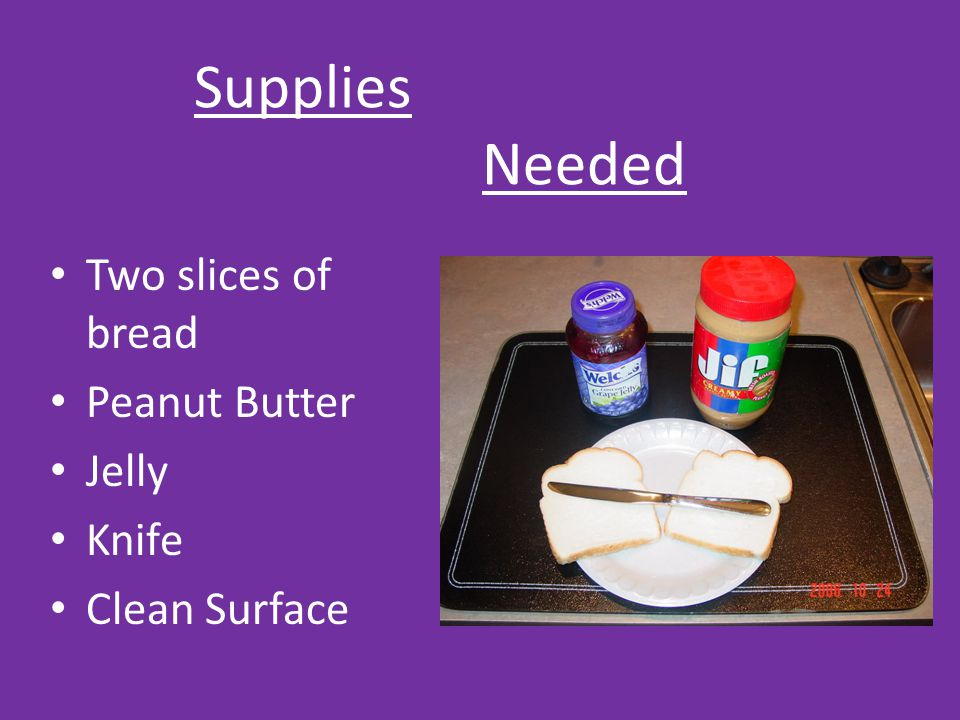 Supplies Needed Two slices of bread Peanut Butter Jelly Knife Clean Surface