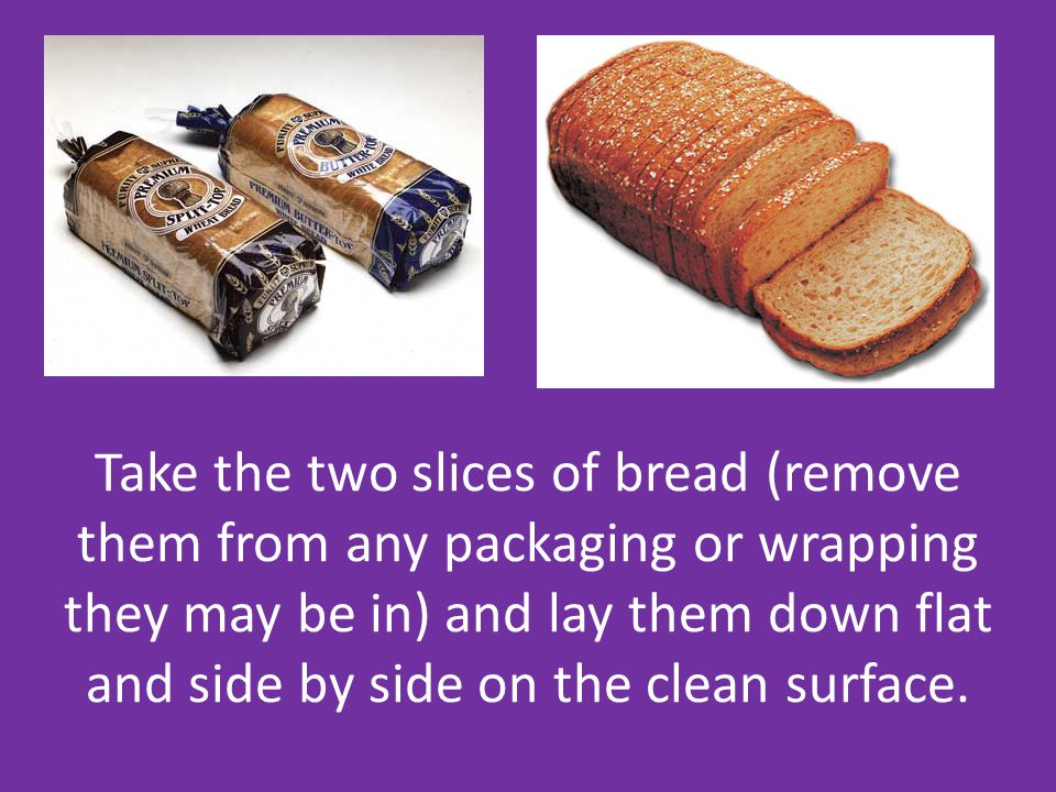 Take the two slices of bread (remove them from any packaging or wrapping they may be in) and lay them down flat and side by side on the clean surface.