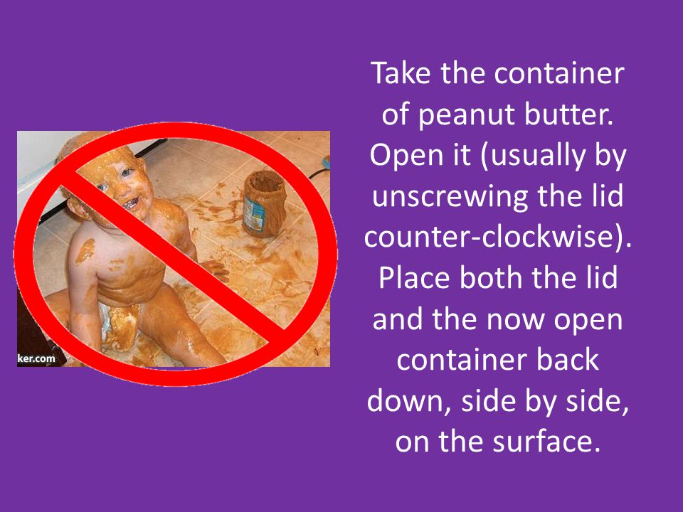 Take the container of peanut butter. Open it (usually by unscrewing the lid counter-clockwise).