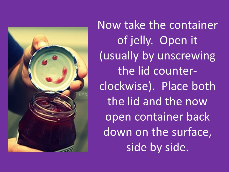 Now take the container of jelly. Open it (usually by unscrewing the lid counter- clockwise). Place both the lid and the now open container back down o