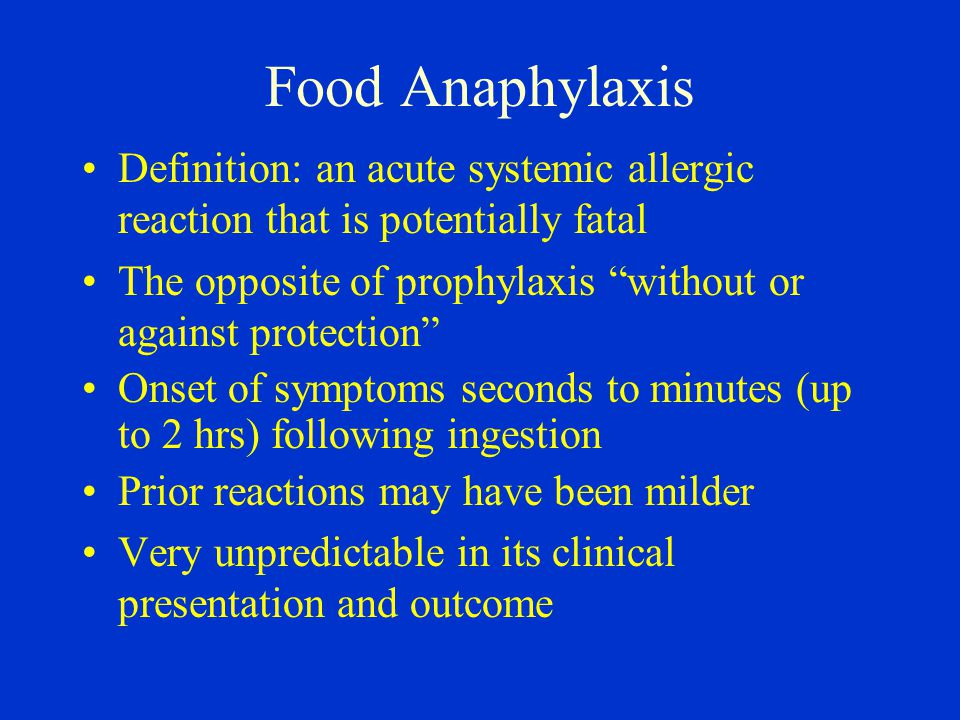 Food Anaphylaxis Definition: an acute systemic allergic reaction that is potentially fatal The opposite of prophylaxis without or against protection Onset of symptoms seconds to minutes (up to 2 hrs) following ingestion Prior reactions may have been milder Very unpredictable in its clinical presentation and outcome
