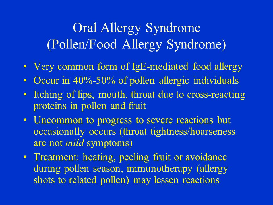Oral Allergy Syndrome (Pollen/Food Allergy Syndrome) Very common form of IgE-mediated food allergy Occur in 40%-50% of pollen allergic individuals Itching of lips, mouth, throat due to cross-reacting proteins in pollen and fruit Uncommon to progress to severe reactions but occasionally occurs (throat tightness/hoarseness are not mild symptoms) Treatment: heating, peeling fruit or avoidance during pollen season, immunotherapy (allergy shots to related pollen) may lessen reactions