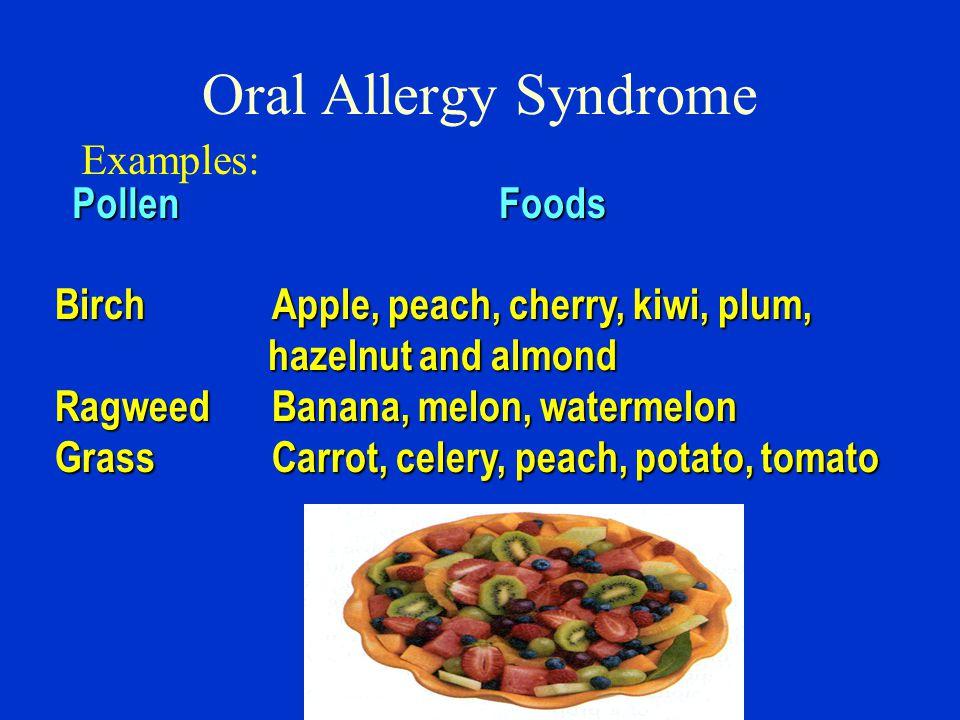 BirchApple, peach, cherry, kiwi, plum, hazelnut and almond hazelnut and almond RagweedBanana, melon, watermelon GrassCarrot, celery, peach, potato, tomato Oral Allergy Syndrome Examples: PollenFoods