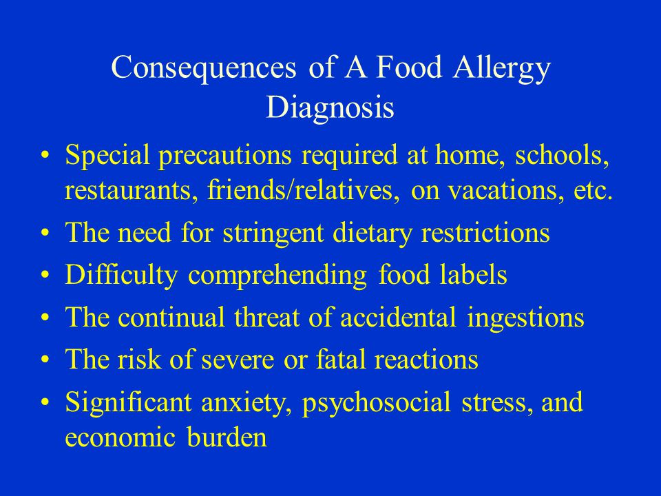Consequences of A Food Allergy Diagnosis Special precautions required at home, schools, restaurants, friends/relatives, on vacations, etc.