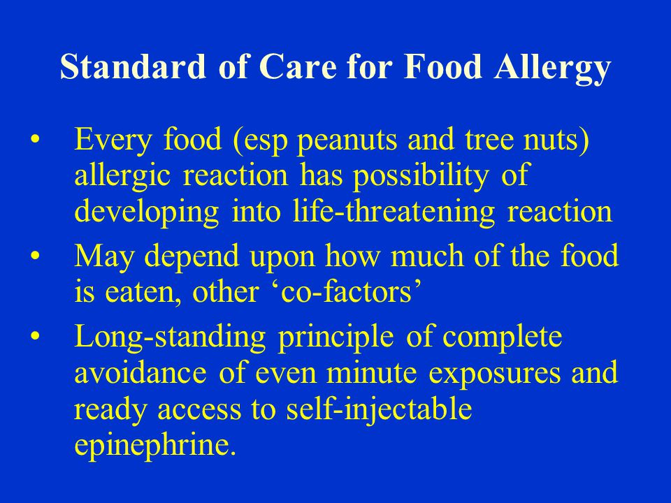 Standard of Care for Food Allergy Every food (esp peanuts and tree nuts) allergic reaction has possibility of developing into life-threatening reaction May depend upon how much of the food is eaten, other 'co-factors' Long-standing principle of complete avoidance of even minute exposures and ready access to self-injectable epinephrine.