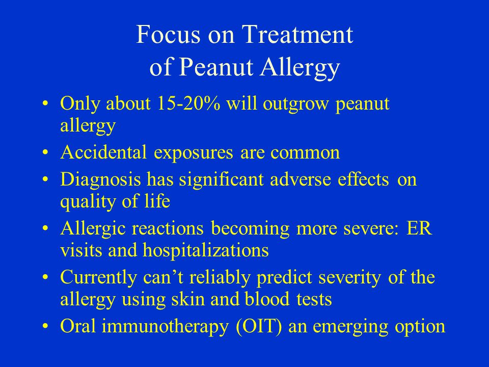 Focus on Treatment of Peanut Allergy Only about 15-20% will outgrow peanut allergy Accidental exposures are common Diagnosis has significant adverse effects on quality of life Allergic reactions becoming more severe: ER visits and hospitalizations Currently can't reliably predict severity of the allergy using skin and blood tests Oral immunotherapy (OIT) an emerging option