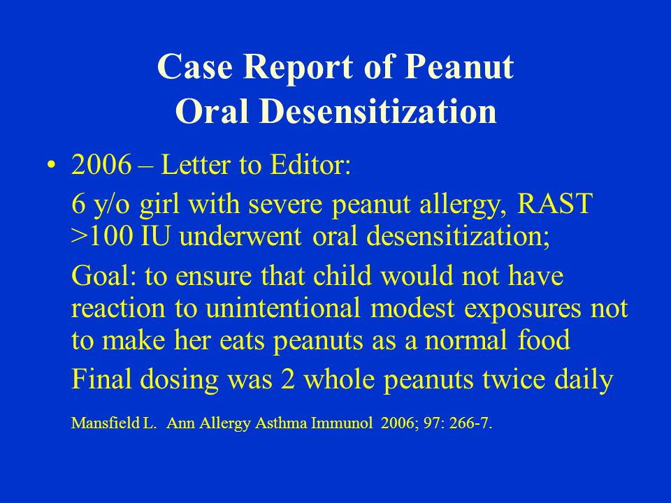 Case Report of Peanut Oral Desensitization 2006 – Letter to Editor: 6 y/o girl with severe peanut allergy, RAST >100 IU underwent oral desensitization; Goal: to ensure that child would not have reaction to unintentional modest exposures not to make her eats peanuts as a normal food Final dosing was 2 whole peanuts twice daily Mansfield L.