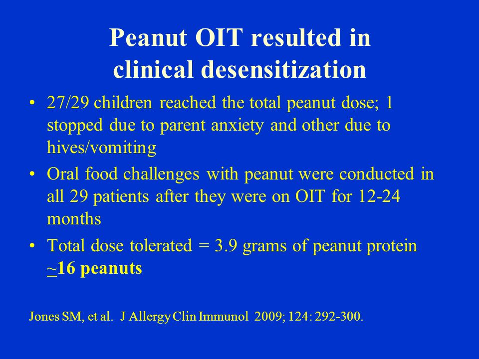 Peanut OIT resulted in clinical desensitization 27/29 children reached the total peanut dose; 1 stopped due to parent anxiety and other due to hives/vomiting Oral food challenges with peanut were conducted in all 29 patients after they were on OIT for 12-24 months Total dose tolerated = 3.9 grams of peanut protein ~16 peanuts Jones SM, et al.