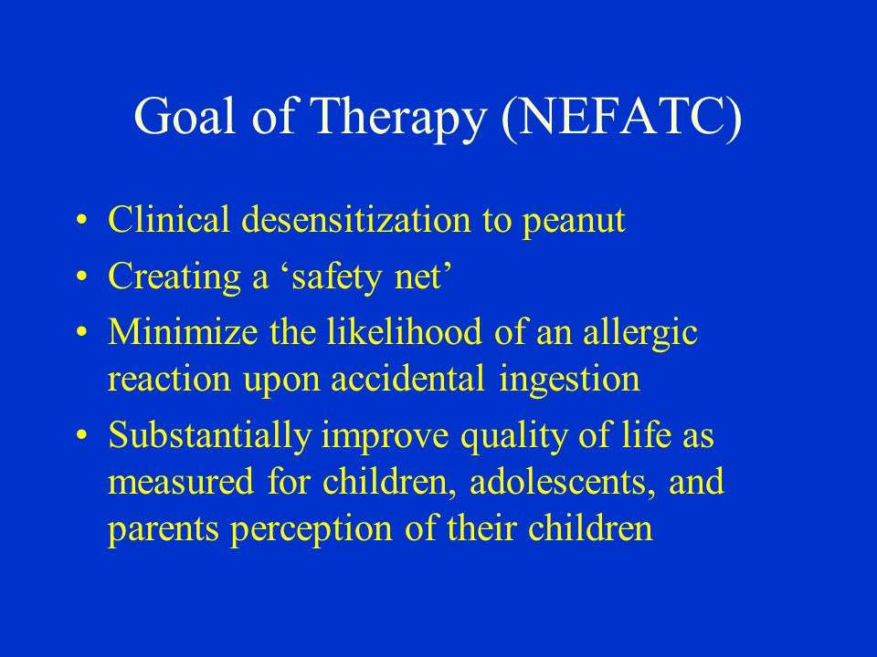 Goal of Therapy (NEFATC) Clinical desensitization to peanut Creating a 'safety net' Minimize the likelihood of an allergic reaction upon accidental ingestion Substantially improve quality of life as measured for children, adolescents, and parents perception of their children