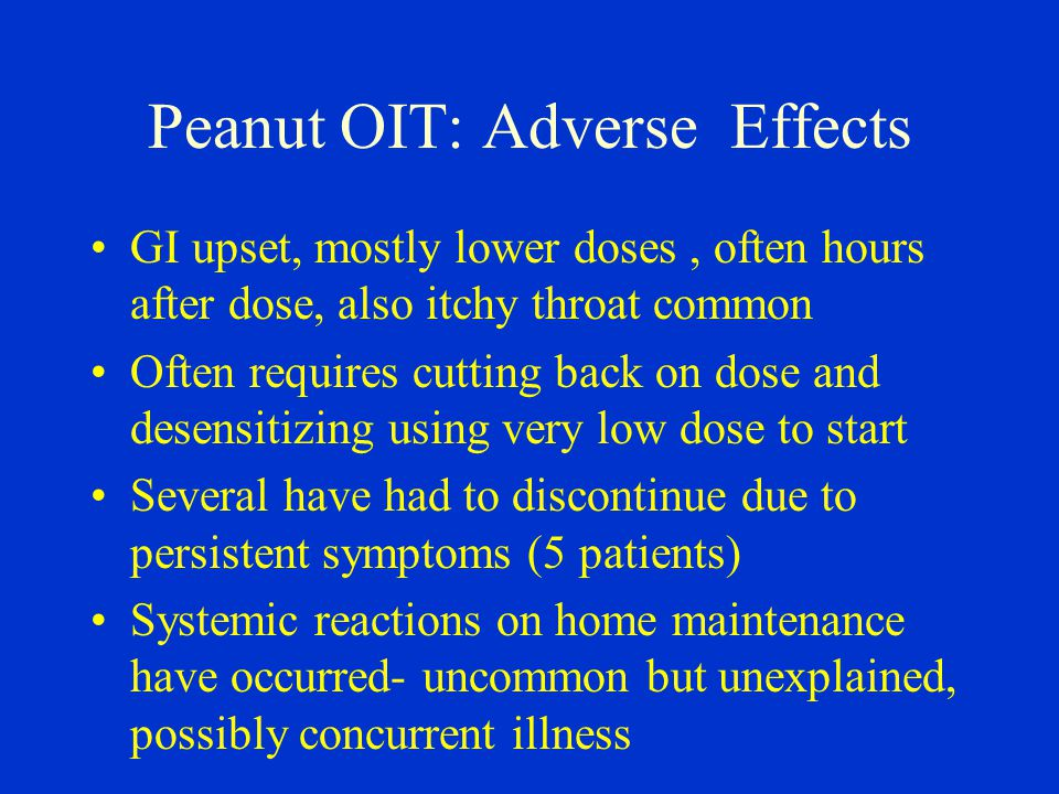 Peanut OIT: Adverse Effects GI upset, mostly lower doses, often hours after dose, also itchy throat common Often requires cutting back on dose and desensitizing using very low dose to start Several have had to discontinue due to persistent symptoms (5 patients) Systemic reactions on home maintenance have occurred- uncommon but unexplained, possibly concurrent illness