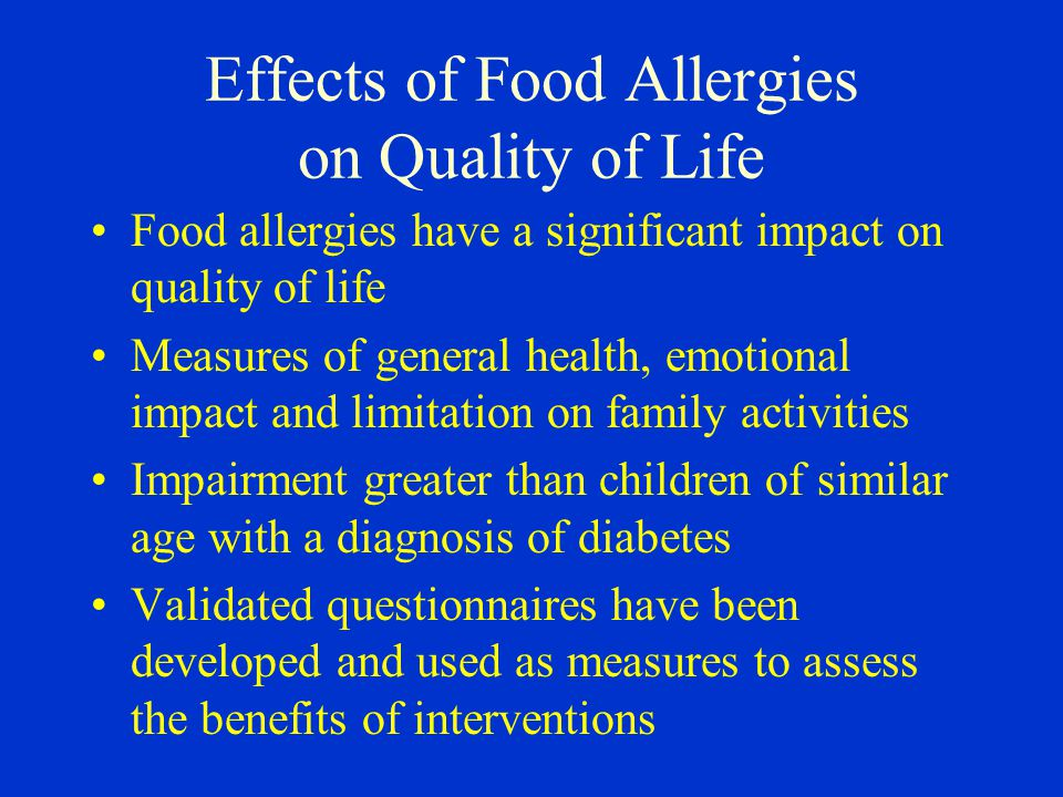 Effects of Food Allergies on Quality of Life Food allergies have a significant impact on quality of life Measures of general health, emotional impact and limitation on family activities Impairment greater than children of similar age with a diagnosis of diabetes Validated questionnaires have been developed and used as measures to assess the benefits of interventions