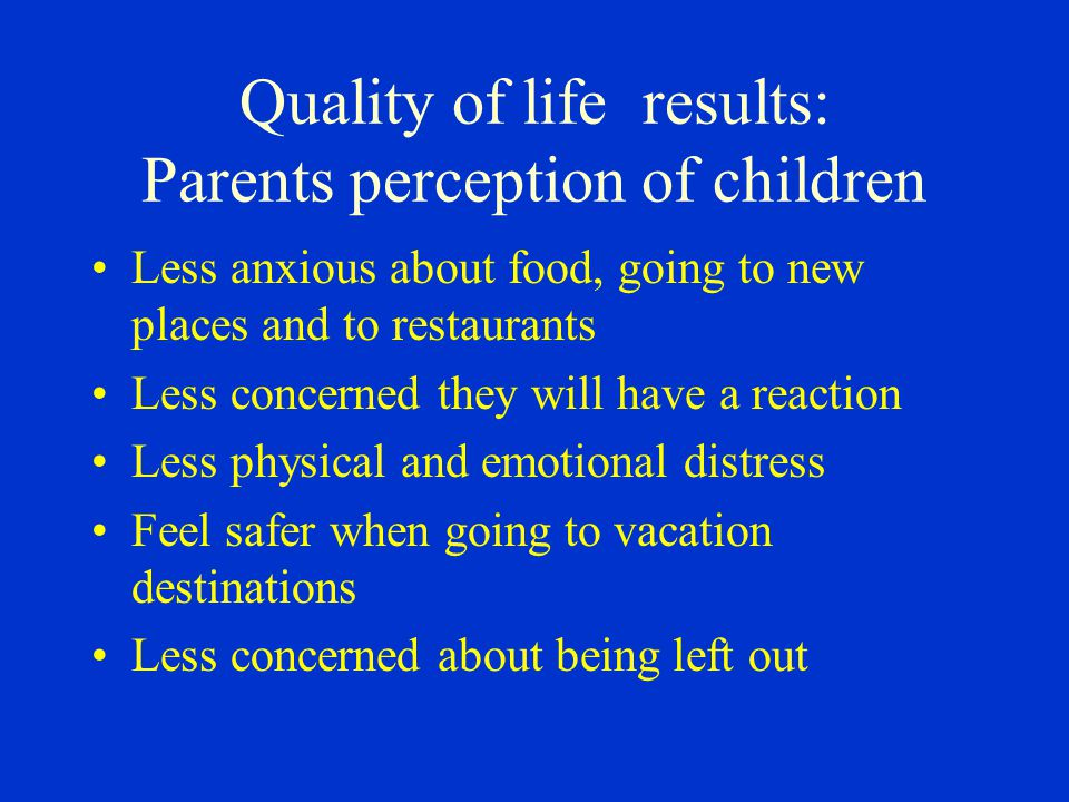 Quality of life results: Parents perception of children Less anxious about food, going to new places and to restaurants Less concerned they will have a reaction Less physical and emotional distress Feel safer when going to vacation destinations Less concerned about being left out
