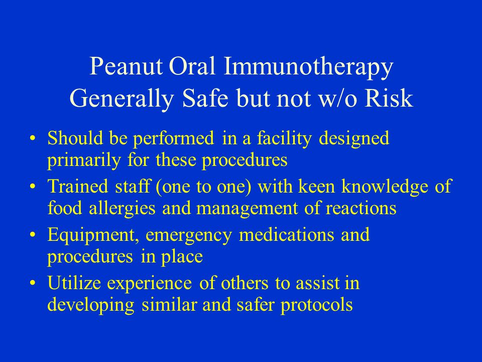 Peanut Oral Immunotherapy Generally Safe but not w/o Risk Should be performed in a facility designed primarily for these procedures Trained staff (one to one) with keen knowledge of food allergies and management of reactions Equipment, emergency medications and procedures in place Utilize experience of others to assist in developing similar and safer protocols