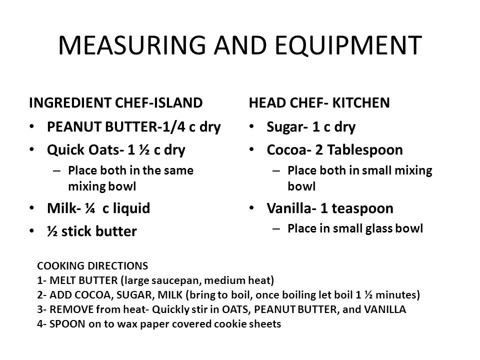 MEASURING AND EQUIPMENT INGREDIENT CHEF-ISLAND PEANUT BUTTER-1/4 c dry Quick Oats- 1 ½ c dry – Place both in the same mixing bowl Milk- ¼ c liquid ½ stick butter HEAD CHEF- KITCHEN Sugar- 1 c dry Cocoa- 2 Tablespoon – Place both in small mixing bowl Vanilla- 1 teaspoon – Place in small glass bowl COOKING DIRECTIONS 1- MELT BUTTER (large saucepan, medium heat) 2- ADD COCOA, SUGAR, MILK (bring to boil, once boiling let boil 1 ½ minutes) 3- REMOVE from heat- Quickly stir in OATS, PEANUT BUTTER, and VANILLA 4- SPOON on to wax paper covered cookie sheets