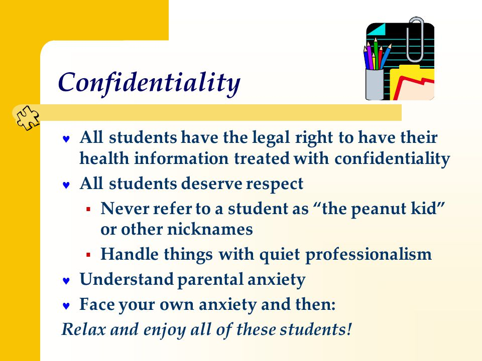Confidentiality All students have the legal right to have their health information treated with confidentiality All students deserve respect  Never refer to a student as the peanut kid or other nicknames  Handle things with quiet professionalism Understand parental anxiety Face your own anxiety and then: Relax and enjoy all of these students!