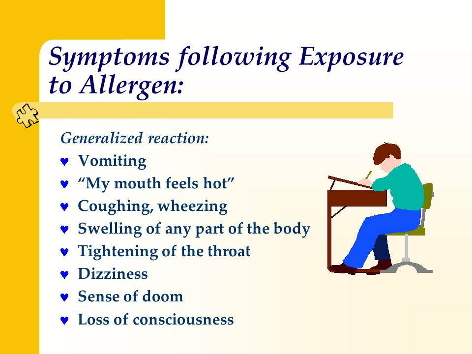 Symptoms following Exposure to Allergen: Generalized reaction: Vomiting My mouth feels hot Coughing, wheezing Swelling of any part of the body Tightening of the throat Dizziness Sense of doom Loss of consciousness