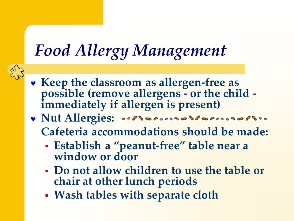 Food Allergy Management Keep the classroom as allergen-free as possible (remove allergens - or the child - immediately if allergen is present) Nut Allergies: Cafeteria accommodations should be made:  Establish a peanut-free table near a window or door  Do not allow children to use the table or chair at other lunch periods  Wash tables with separate cloth