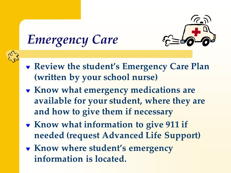 Emergency Care Review the student's Emergency Care Plan (written by your school nurse) Know what emergency medications are available for your student, where they are and how to give them if necessary Know what information to give 911 if needed (request Advanced Life Support) Know where student's emergency information is located.