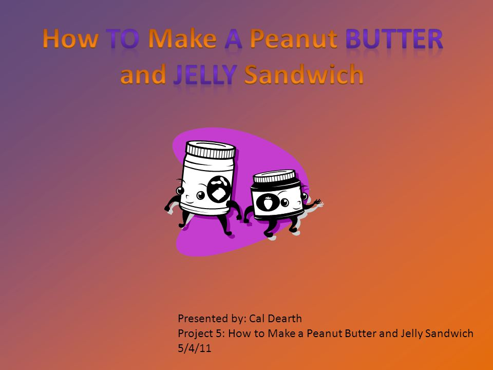 Presented by: Cal Dearth Project 5: How to Make a Peanut Butter and Jelly Sandwich 5/4/11