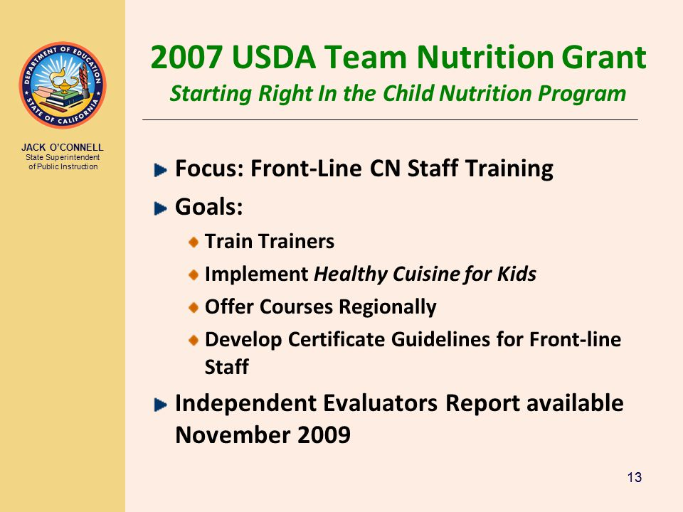 JACK O'CONNELL State Superintendent of Public Instruction 13 2007 USDA Team Nutrition Grant Starting Right In the Child Nutrition Program Focus: Front-Line CN Staff Training Goals: Train Trainers Implement Healthy Cuisine for Kids Offer Courses Regionally Develop Certificate Guidelines for Front-line Staff Independent Evaluators Report available November 2009