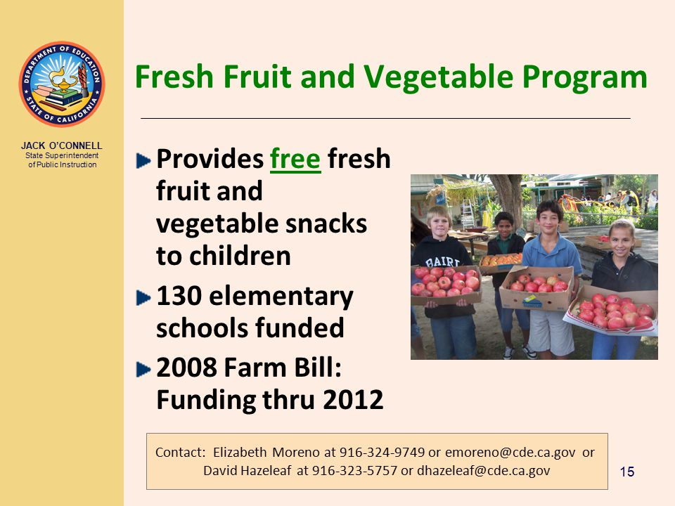 JACK O'CONNELL State Superintendent of Public Instruction 15 Fresh Fruit and Vegetable Program Provides free fresh fruit and vegetable snacks to children 130 elementary schools funded 2008 Farm Bill: Funding thru 2012 Contact: Elizabeth Moreno at 916-324-9749 or emoreno@cde.ca.gov or David Hazeleaf at 916-323-5757 or dhazeleaf@cde.ca.gov