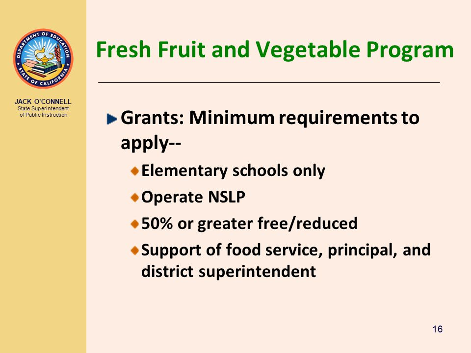 JACK O'CONNELL State Superintendent of Public Instruction 16 Fresh Fruit and Vegetable Program Grants: Minimum requirements to apply-- Elementary schools only Operate NSLP 50% or greater free/reduced Support of food service, principal, and district superintendent