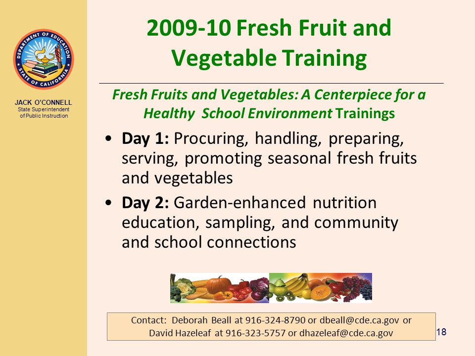 JACK O'CONNELL State Superintendent of Public Instruction 18 2009-10 Fresh Fruit and Vegetable Training Fresh Fruits and Vegetables: A Centerpiece for a Healthy School Environment Trainings Contact: Deborah Beall at 916-324-8790 or dbeall@cde.ca.gov or David Hazeleaf at 916-323-5757 or dhazeleaf@cde.ca.gov Day 1: Procuring, handling, preparing, serving, promoting seasonal fresh fruits and vegetables Day 2: Garden-enhanced nutrition education, sampling, and community and school connections
