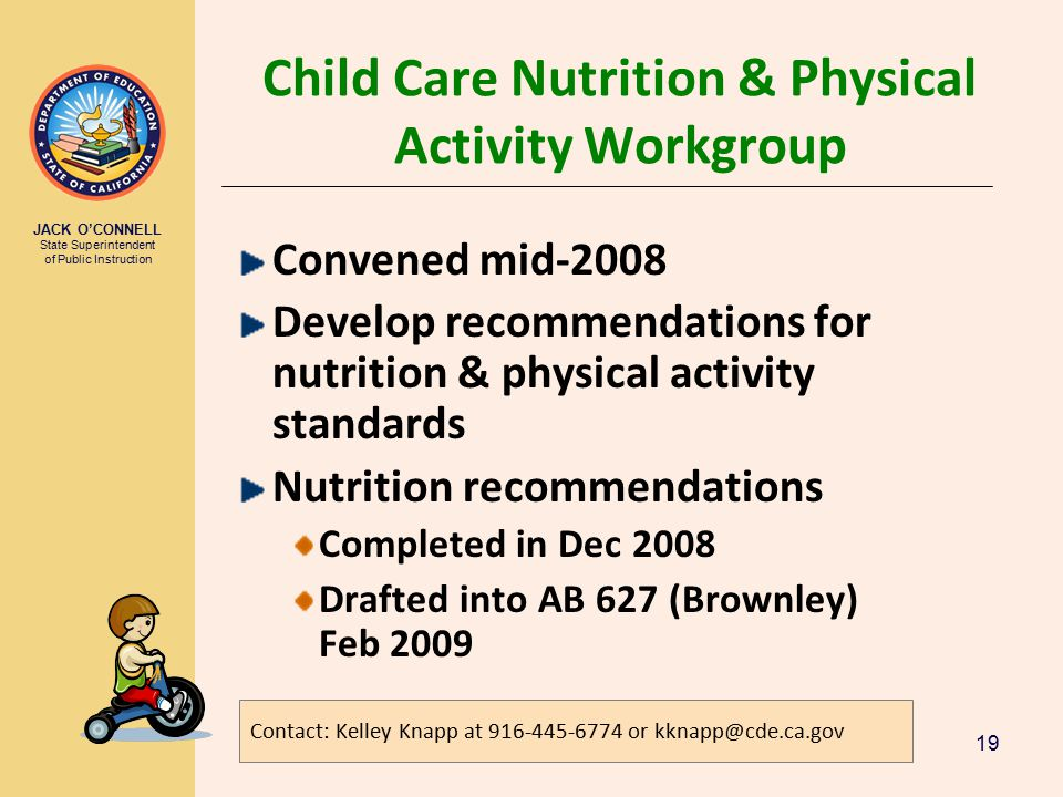 JACK O'CONNELL State Superintendent of Public Instruction 19 Child Care Nutrition & Physical Activity Workgroup Convened mid-2008 Develop recommendations for nutrition & physical activity standards Nutrition recommendations Completed in Dec 2008 Drafted into AB 627 (Brownley) Feb 2009 Contact: Kelley Knapp at 916-445-6774 or kknapp@cde.ca.gov