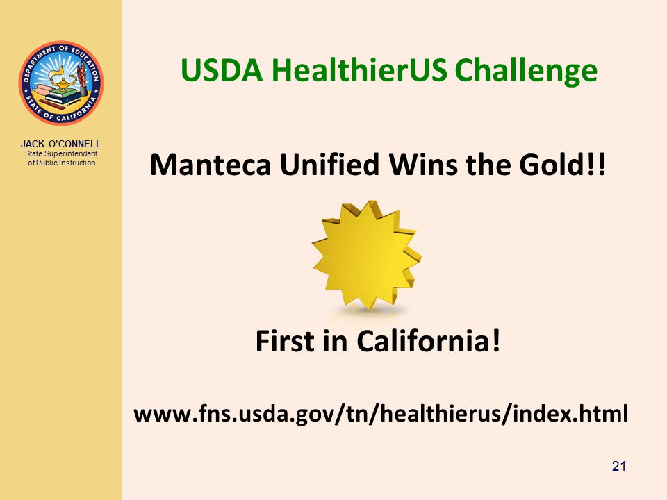 JACK O'CONNELL State Superintendent of Public Instruction 21 USDA HealthierUS Challenge Manteca Unified Wins the Gold!.