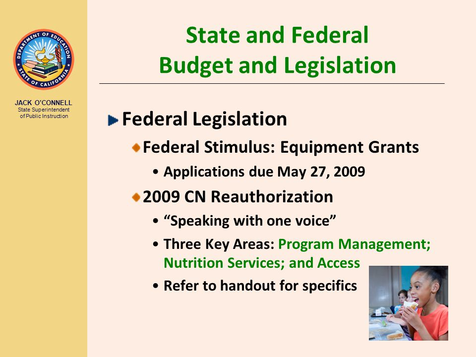JACK O'CONNELL State Superintendent of Public Instruction 3 State and Federal Budget and Legislation Federal Legislation Federal Stimulus: Equipment Grants Applications due May 27, 2009 2009 CN Reauthorization Speaking with one voice Three Key Areas: Program Management; Nutrition Services; and Access Refer to handout for specifics