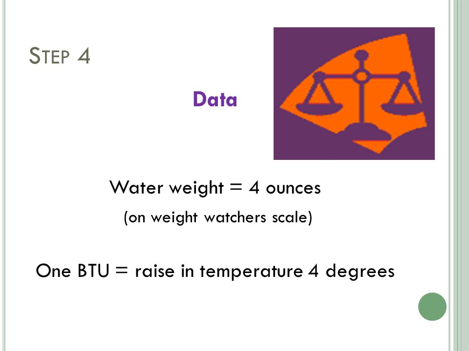 S TEP 4 Data Water weight = 4 ounces (on weight watchers scale) One BTU = raise in temperature 4 degrees