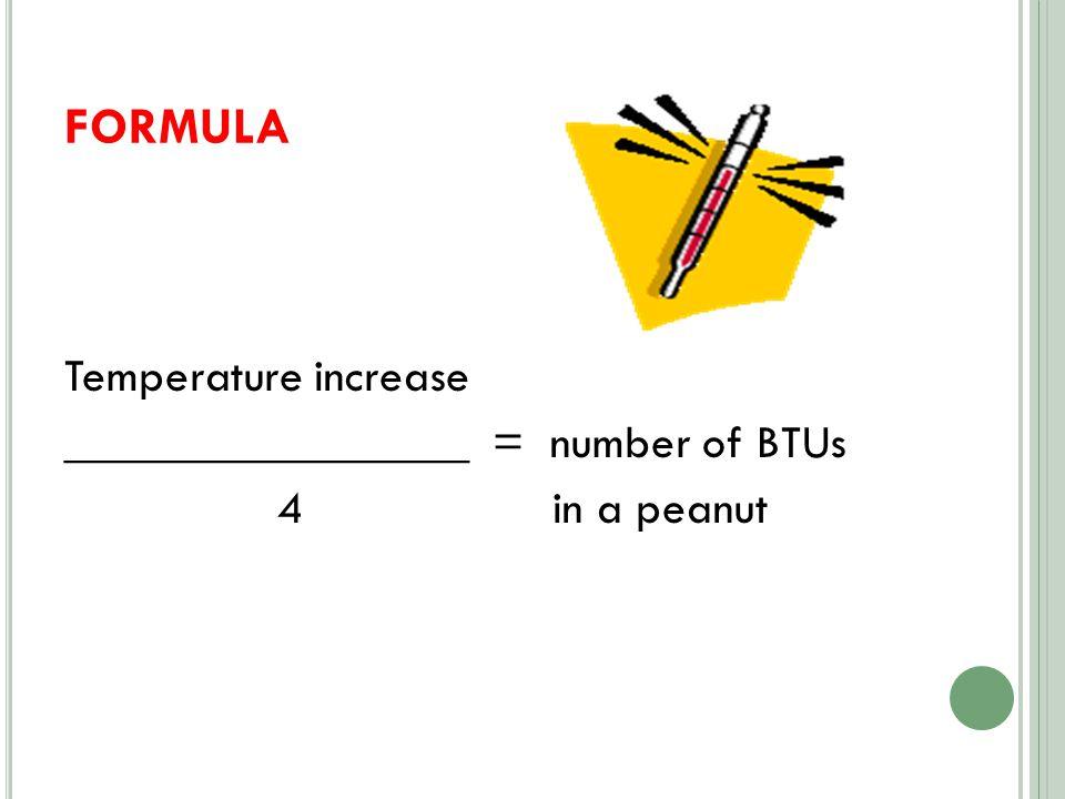 FORMULA Temperature increase _________________ = number of BTUs 4 in a peanut