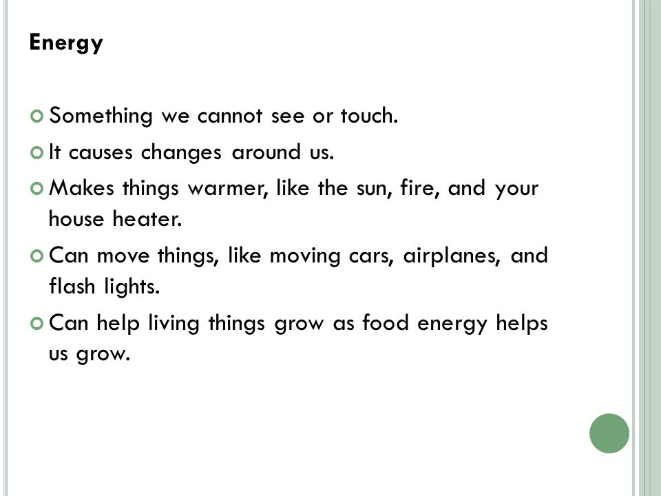 Energy Something we cannot see or touch.It causes changes around us.
