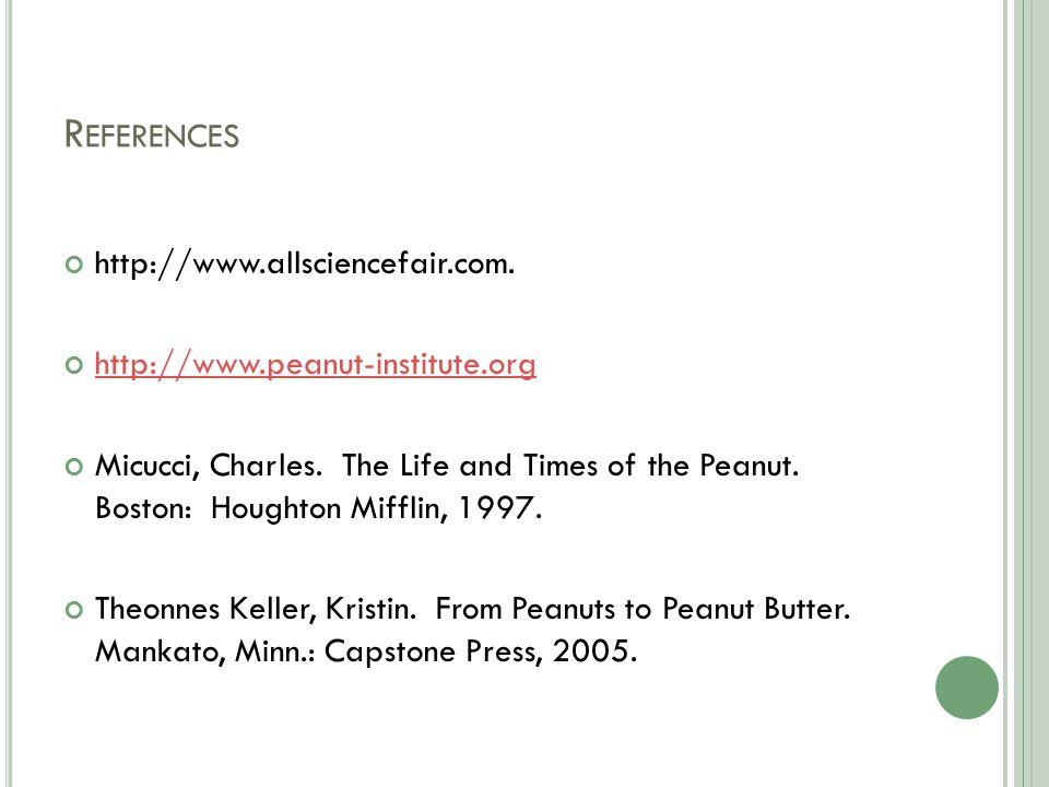 R EFERENCES http://www.allsciencefair.com. http://www.peanut-institute.org Micucci, Charles.