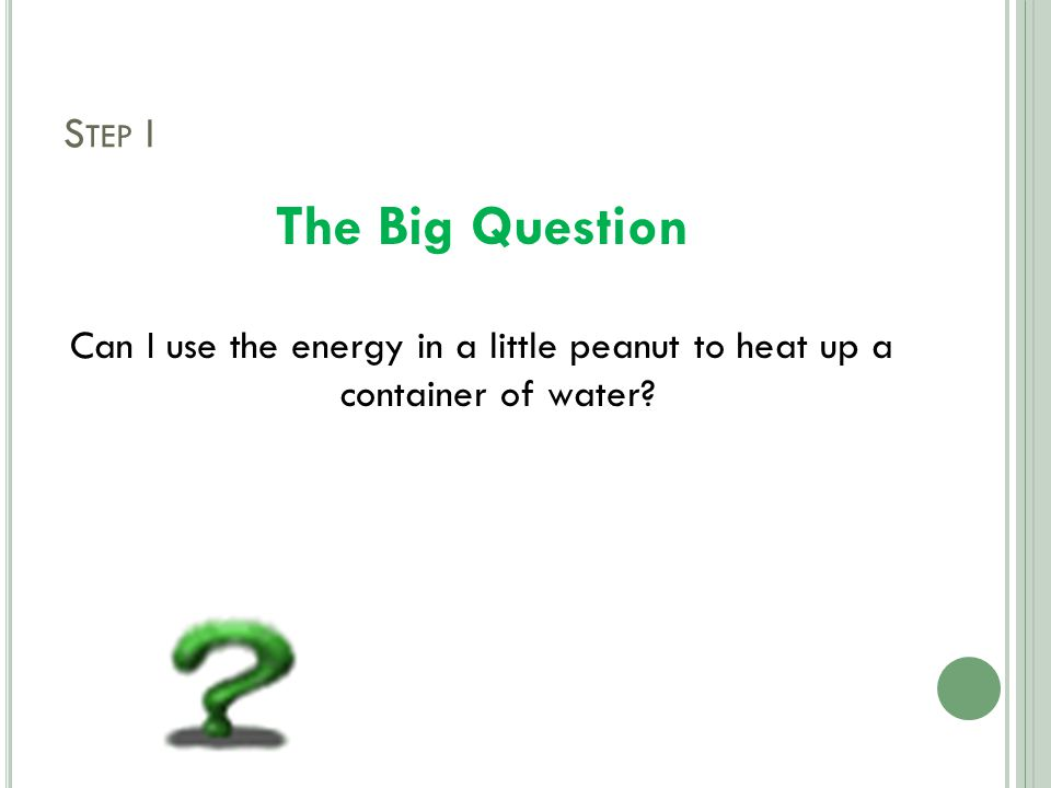 S TEP I The Big Question Can I use the energy in a little peanut to heat up a container of water?
