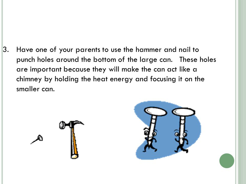 3.Have one of your parents to use the hammer and nail to punch holes around the bottom of the large can.