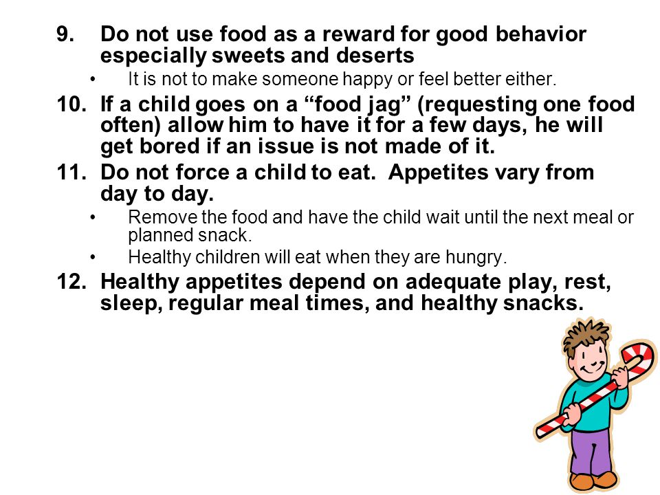 9.Do not use food as a reward for good behavior especially sweets and deserts It is not to make someone happy or feel better either.