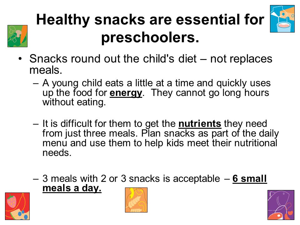 Healthy snacks are essential for preschoolers. Snacks round out the child's diet – not replaces meals. –A young child eats a little at a time and quic