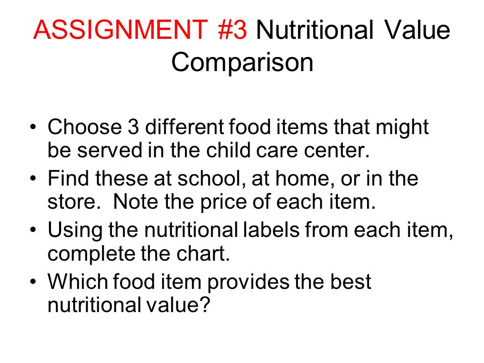 ASSIGNMENT #3 Nutritional Value Comparison Choose 3 different food items that might be served in the child care center.