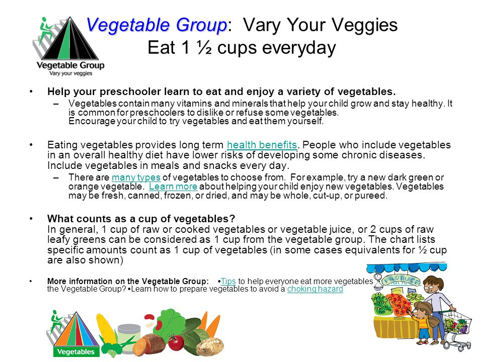 Vegetable Group Vegetable Group: Vary Your Veggies Eat 1 ½ cups everyday Help your preschooler learn to eat and enjoy a variety of vegetables.