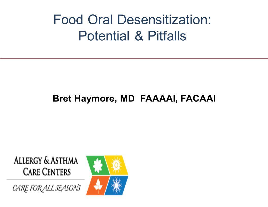 Bret Haymore, MD FAAAAI, FACAAI Food Oral Desensitization: Potential & Pitfalls