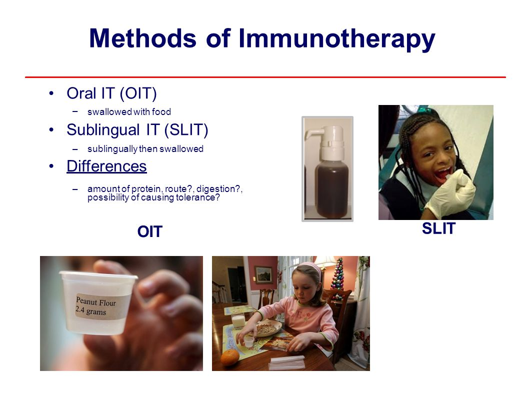 Methods ofImmunotherapy Oral IT (OIT) – swallowed with food Sublingual IT (SLIT) –sublingually then swallowed Differences –amount of protein, route?,
